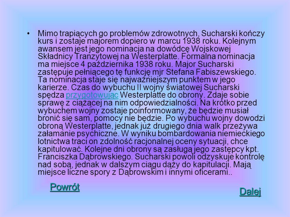 Mimo trapiących go problemów zdrowotnych, Sucharski kończy kurs i zostaje majorem dopiero w marcu 1938 roku. Kolejnym awansem jest jego nominacja na dowódcę Wojskowej Składnicy Tranzytowej na Westerplatte. Formalna nominacja ma miejsce 4 października 1938 roku. Major Sucharski zastępuje pełniącego tę funkcję mjr Stefana Fabiszewskiego. Ta nominacja staje się najważniejszym punktem w jego karierze. Czas do wybuchu II wojny światowej Sucharski spędza przygotowując Westerplatte do obrony. Zdaje sobie sprawę z ciążącej na nim odpowiedzialności. Na krótko przed wybuchem wojny zostaje poinformowany, że będzie musiał bronić się sam, pomocy nie będzie. Po wybuchu wojny dowodzi obroną Westerplatte, jednak już drugiego dnia walk przeżywa załamanie psychiczne. W wyniku bombardowania niemieckiego lotnictwa traci on zdolność racjonalnej oceny sytuacji, chce kapitulować. Kolejne dni obrony są zasługą jego zastępcy kpt. Franciszka Dąbrowskiego. Sucharski powoli odzyskuje kontrolę nad sobą, jednak w dalszym ciągu dąży do kapitulacji. Mają miejsce liczne spory z Dąbrowskim i innymi oficerami..