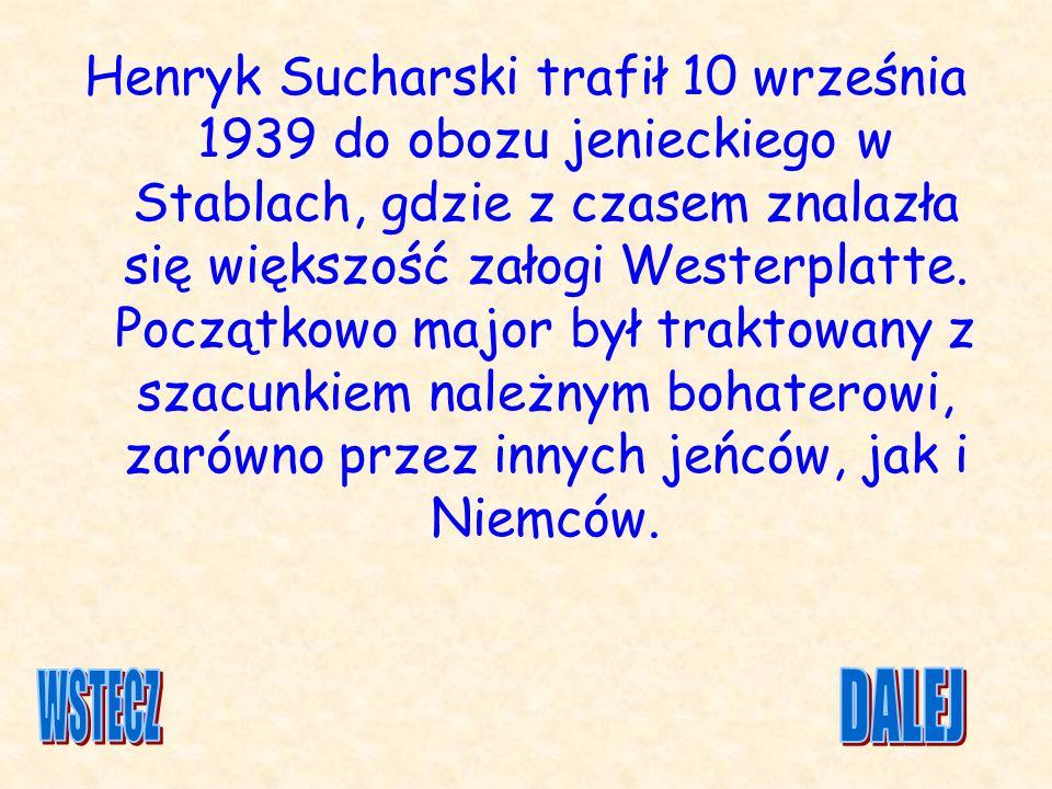 Henryk Sucharski trafił 10 września 1939 do obozu jenieckiego w Stablach, gdzie z czasem znalazła się większość załogi Westerplatte. Początkowo major był traktowany z szacunkiem należnym bohaterowi, zarówno przez innych jeńców, jak i Niemców.