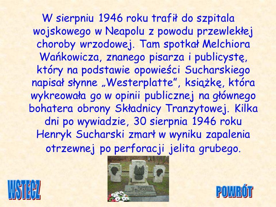 """W sierpniu 1946 roku trafił do szpitala wojskowego w Neapolu z powodu przewlekłej choroby wrzodowej. Tam spotkał Melchiora Wańkowicza, znanego pisarza i publicystę, który na podstawie opowieści Sucharskiego napisał słynne """"Westerplatte , książkę, która wykreowała go w opinii publicznej na głównego bohatera obrony Składnicy Tranzytowej. Kilka dni po wywiadzie, 30 sierpnia 1946 roku Henryk Sucharski zmarł w wyniku zapalenia otrzewnej po perforacji jelita grubego."""