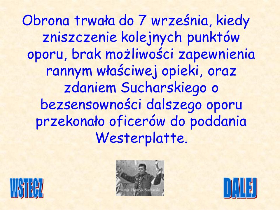 Obrona trwała do 7 września, kiedy zniszczenie kolejnych punktów oporu, brak możliwości zapewnienia rannym właściwej opieki, oraz zdaniem Sucharskiego o bezsensowności dalszego oporu przekonało oficerów do poddania Westerplatte.