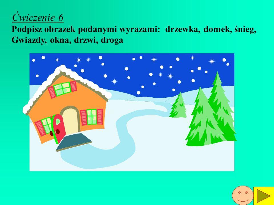 Ćwiczenie 6 Podpisz obrazek podanymi wyrazami: drzewka, domek, śnieg,