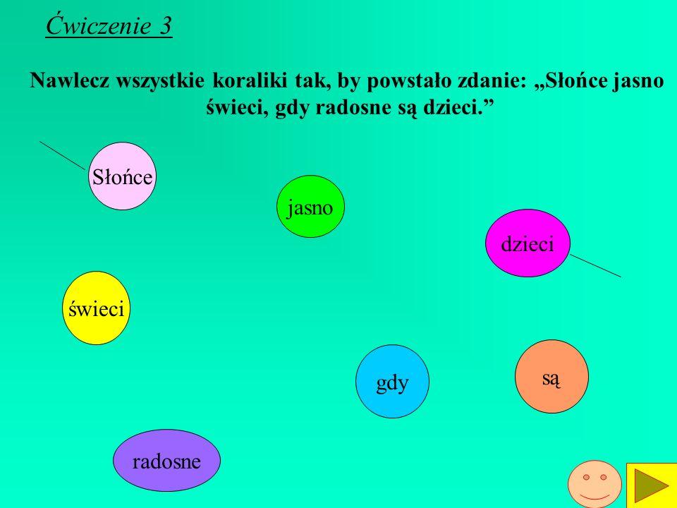 """Ćwiczenie 3 Nawlecz wszystkie koraliki tak, by powstało zdanie: """"Słońce jasno. świeci, gdy radosne są dzieci."""