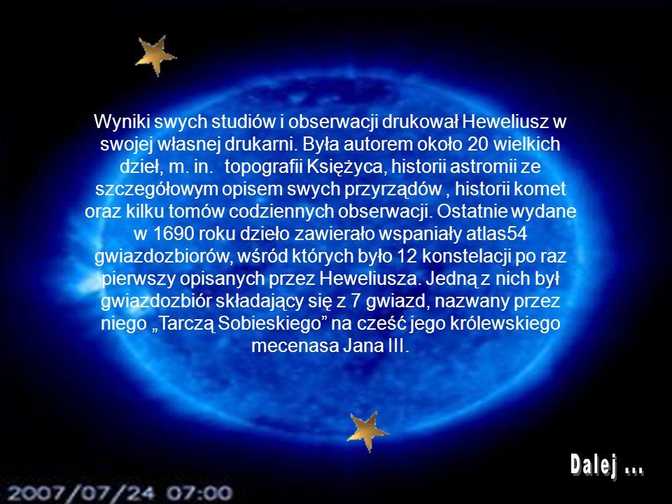 """Wyniki swych studiów i obserwacji drukował Heweliusz w swojej własnej drukarni. Była autorem około 20 wielkich dzieł, m. in. topografii Księżyca, historii astromii ze szczegółowym opisem swych przyrządów , historii komet oraz kilku tomów codziennych obserwacji. Ostatnie wydane w 1690 roku dzieło zawierało wspaniały atlas54 gwiazdozbiorów, wśród których było 12 konstelacji po raz pierwszy opisanych przez Heweliusza. Jedną z nich był gwiazdozbiór składający się z 7 gwiazd, nazwany przez niego """"Tarczą Sobieskiego na cześć jego królewskiego mecenasa Jana III."""