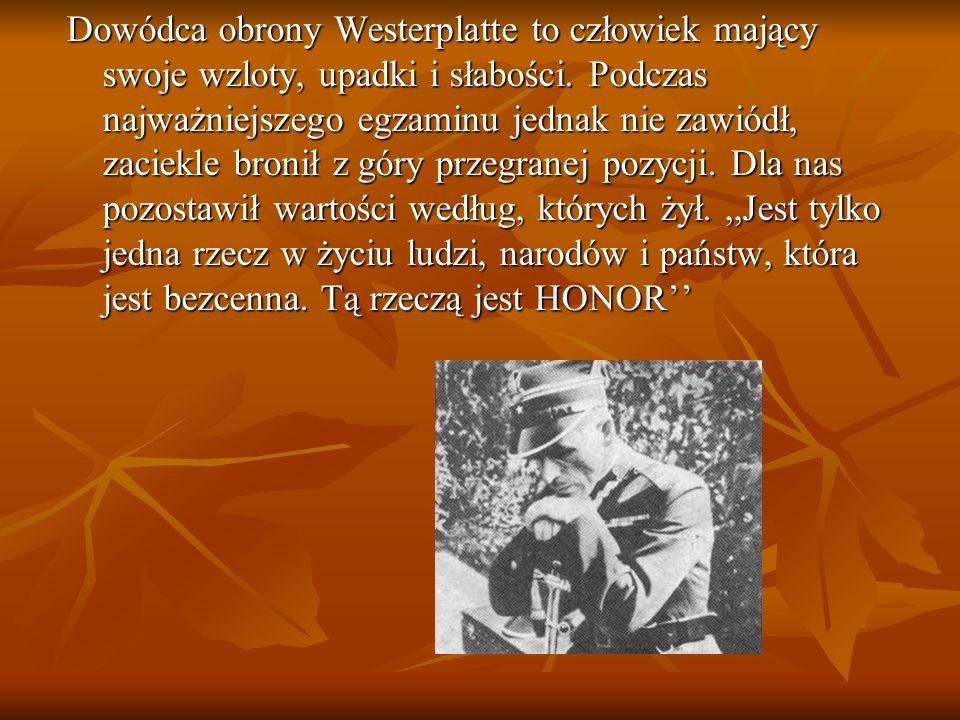 Dowódca obrony Westerplatte to człowiek mający swoje wzloty, upadki i słabości. Podczas najważniejszego egzaminu jednak nie zawiódł, zaciekle bronił z góry przegranej pozycji. Dla nas pozostawił wartości według, których żył. ,,Jest tylko jedna rzecz w życiu ludzi, narodów i państw, która jest bezcenna. Tą rzeczą jest HONOR''