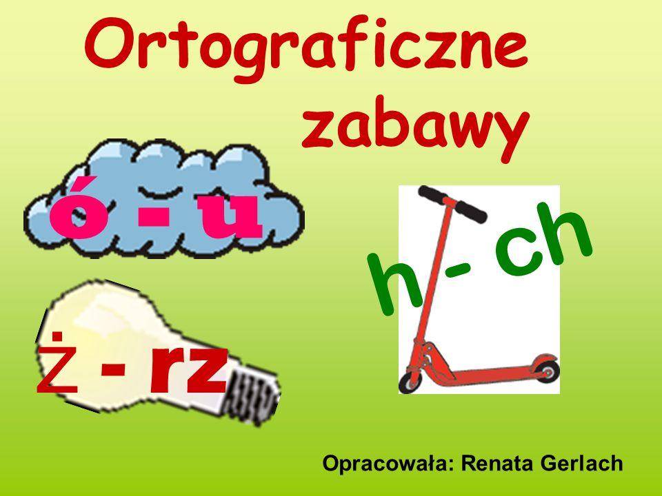Ortograficzne zabawy ó - u h - ch ż - rz Opracowała: Renata Gerlach