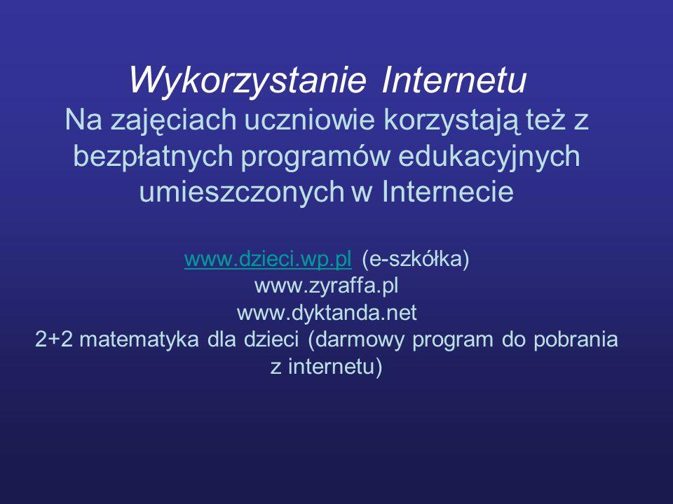 Wykorzystanie Internetu Na zajęciach uczniowie korzystają też z bezpłatnych programów edukacyjnych umieszczonych w Internecie www.dzieci.wp.pl (e-szkółka) www.zyraffa.pl www.dyktanda.net 2+2 matematyka dla dzieci (darmowy program do pobrania z internetu)
