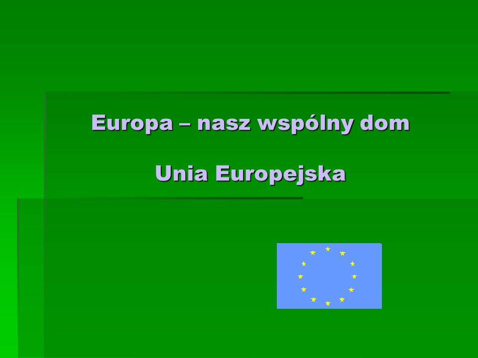 Europa – nasz wspólny dom Unia Europejska
