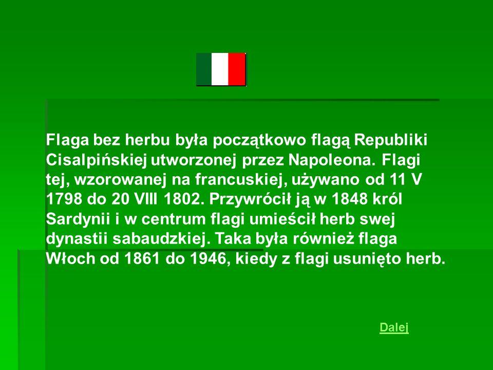 Flaga bez herbu była początkowo flagą Republiki Cisalpińskiej utworzonej przez Napoleona. Flagi tej, wzorowanej na francuskiej, używano od 11 V 1798 do 20 VIII 1802. Przywrócił ją w 1848 król Sardynii i w centrum flagi umieścił herb swej dynastii sabaudzkiej. Taka była również flaga Włoch od 1861 do 1946, kiedy z flagi usunięto herb.