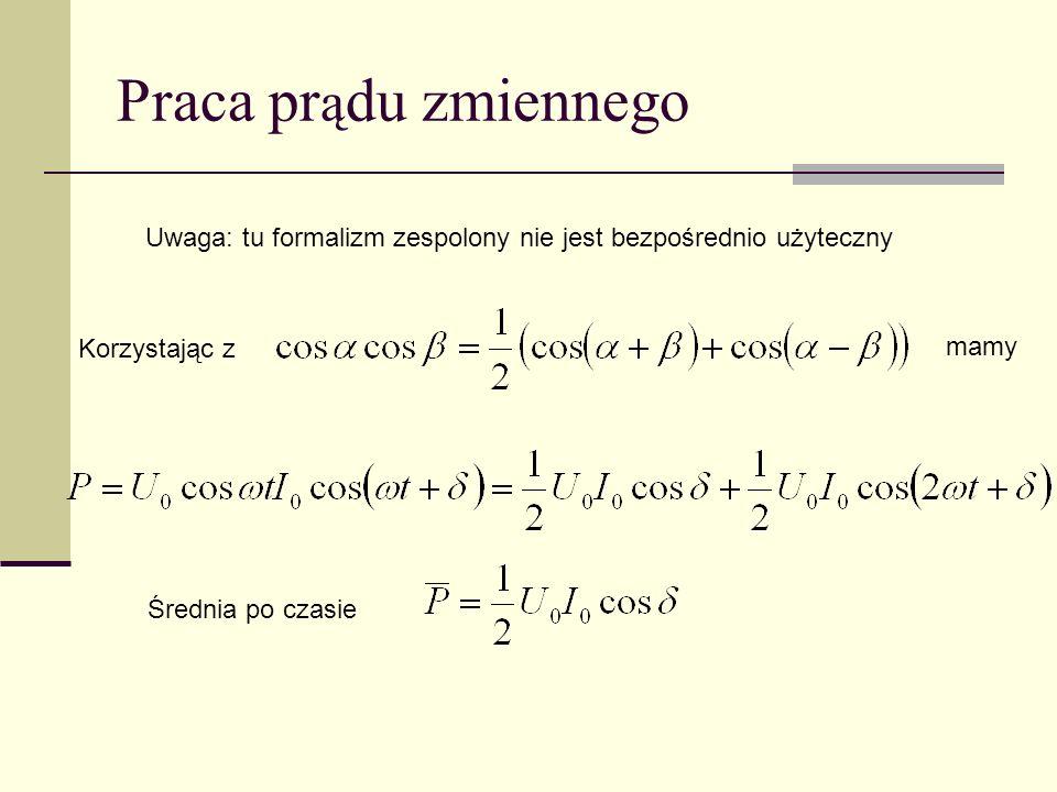Praca prądu zmiennego Uwaga: tu formalizm zespolony nie jest bezpośrednio użyteczny. Korzystając z.