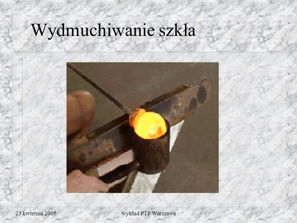 Wydmuchiwanie szkła 23 kwietnia 2005 wykład PTF Warszawa
