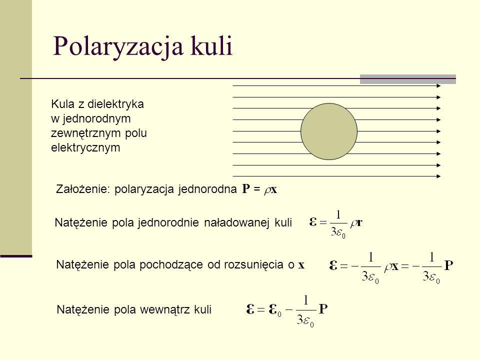 Polaryzacja kuli Kula z dielektryka w jednorodnym zewnętrznym polu elektrycznym. Założenie: polaryzacja jednorodna P = x.