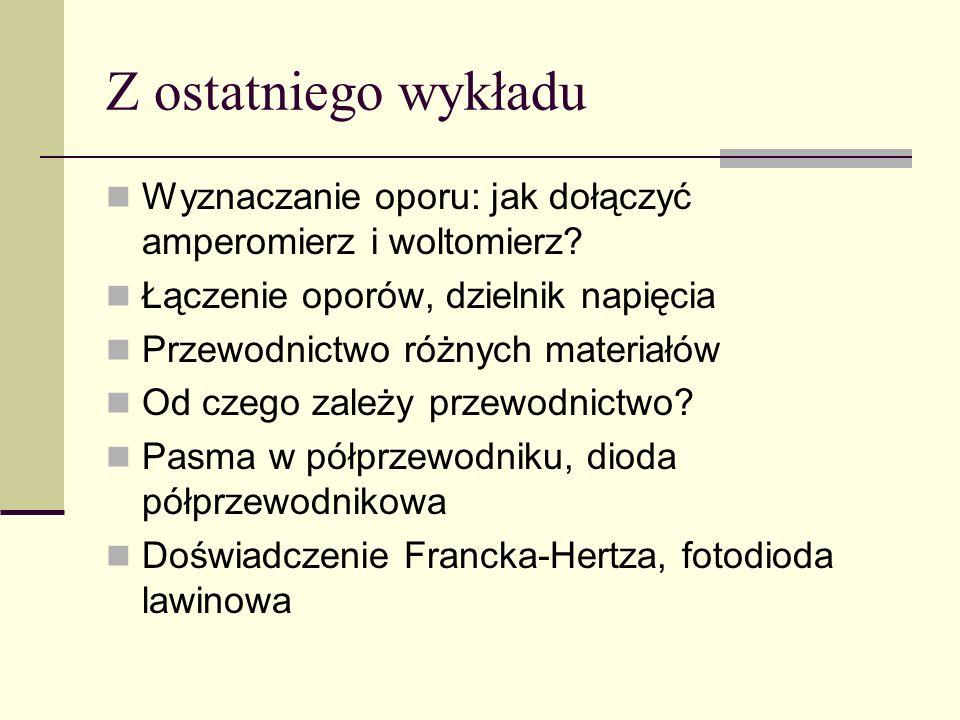 Z ostatniego wykładu Wyznaczanie oporu: jak dołączyć amperomierz i woltomierz Łączenie oporów, dzielnik napięcia.