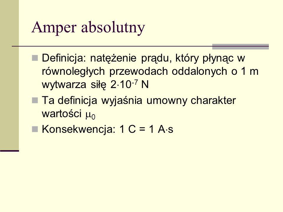 Amper absolutny Definicja: natężenie prądu, który płynąc w równoległych przewodach oddalonych o 1 m wytwarza siłę 210-7 N.