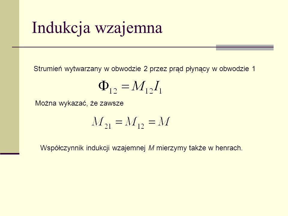 Indukcja wzajemna Strumień wytwarzany w obwodzie 2 przez prąd płynący w obwodzie 1. Można wykazać, że zawsze.