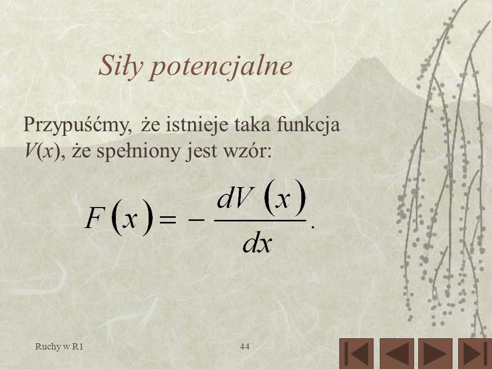 Siły potencjalne Przypuśćmy, że istnieje taka funkcja V(x), że spełniony jest wzór: Ruchy w R1
