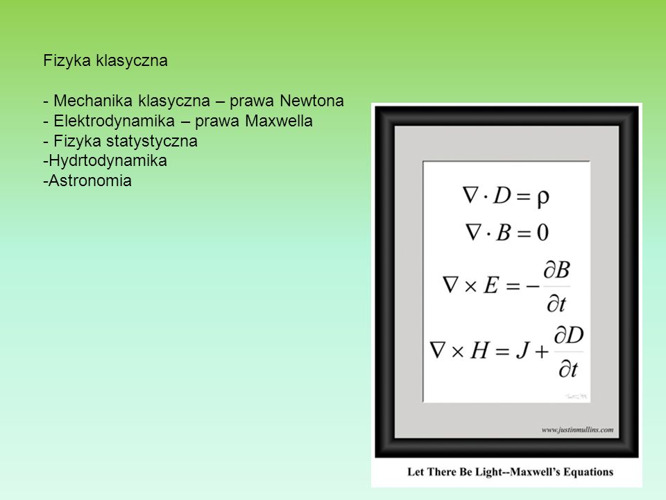 Fizyka klasyczna - Mechanika klasyczna – prawa Newtona. Elektrodynamika – prawa Maxwella. Fizyka statystyczna.
