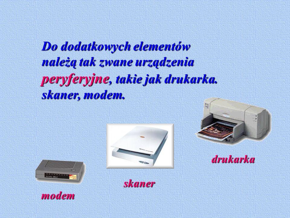 Do dodatkowych elementów należą tak zwane urządzenia peryferyjne, takie jak drukarka. skaner, modem.