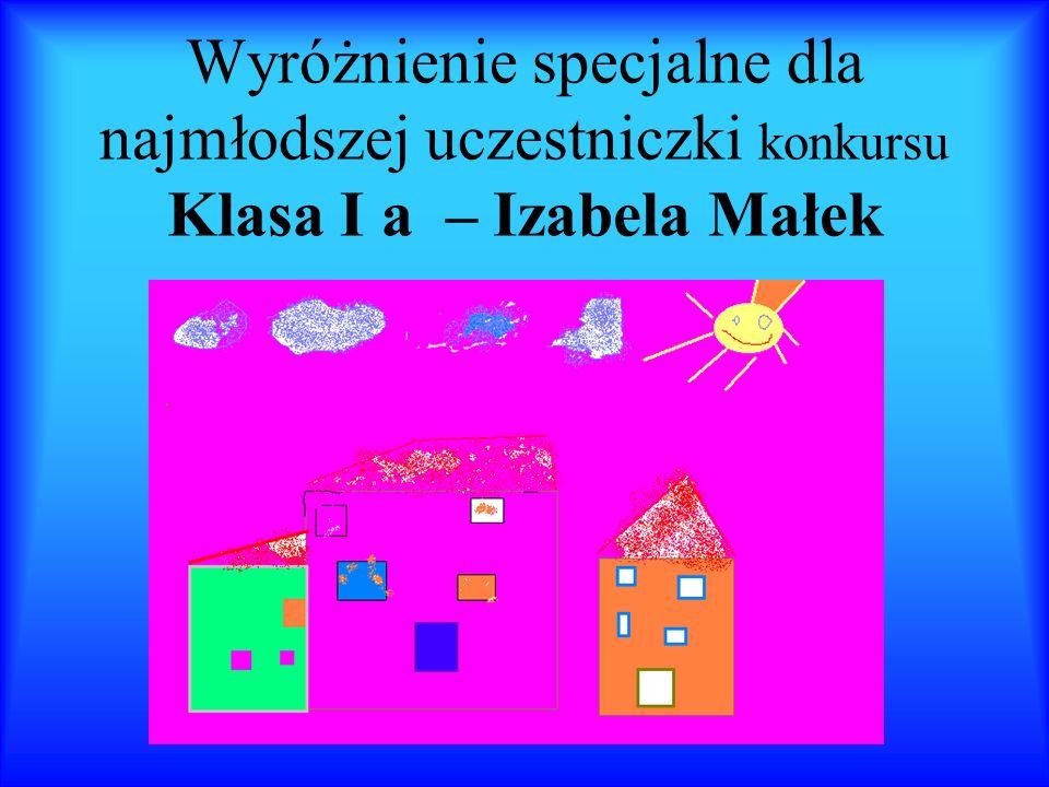 Wyróżnienie specjalne dla najmłodszej uczestniczki konkursu Klasa I a – Izabela Małek