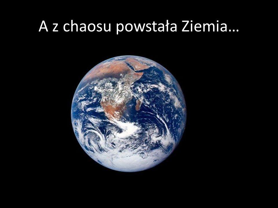 A z chaosu powstała Ziemia…