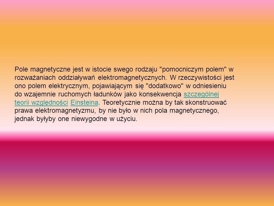Pole magnetyczne jest w istocie swego rodzaju pomocniczym polem w rozważaniach oddziaływań elektromagnetycznych.
