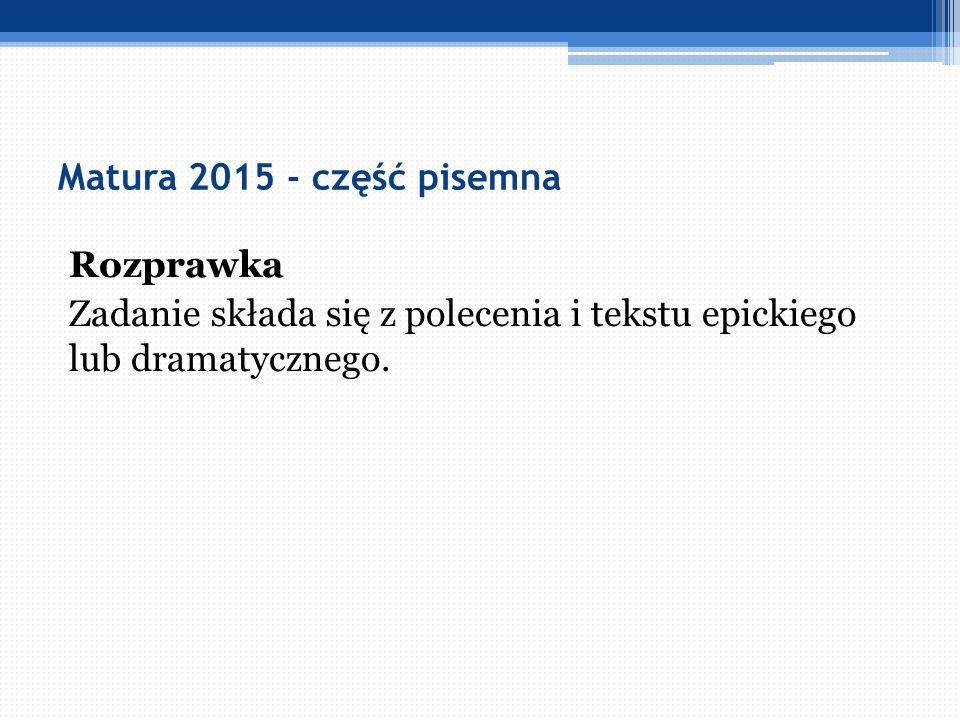 Matura 2015 - część pisemna Rozprawka Zadanie składa się z polecenia i tekstu epickiego lub dramatycznego.