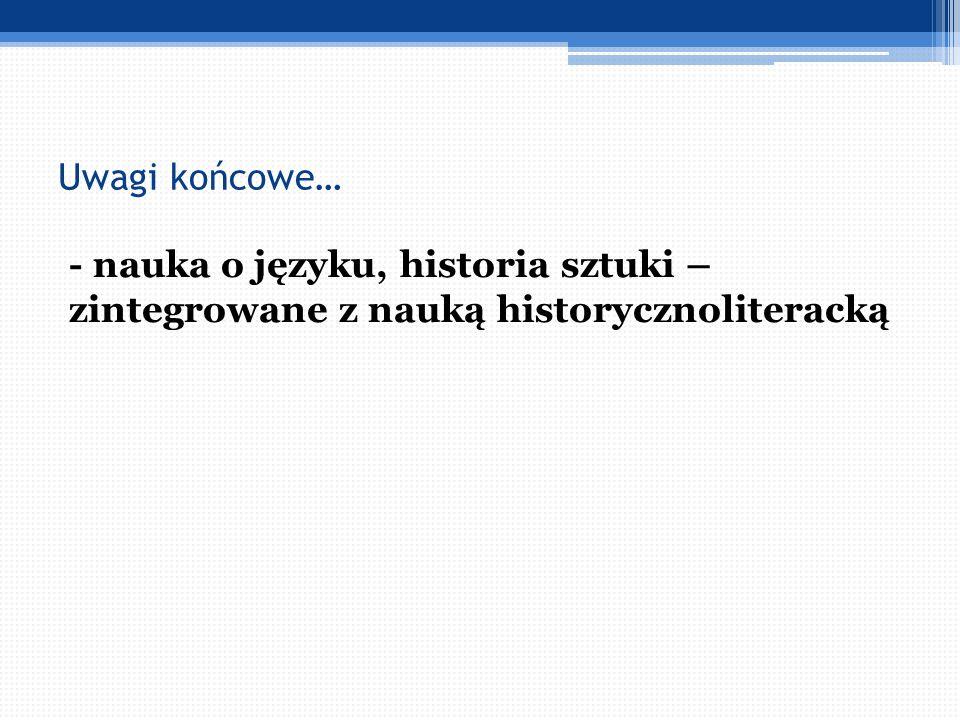 Uwagi końcowe… - nauka o języku, historia sztuki – zintegrowane z nauką historycznoliteracką