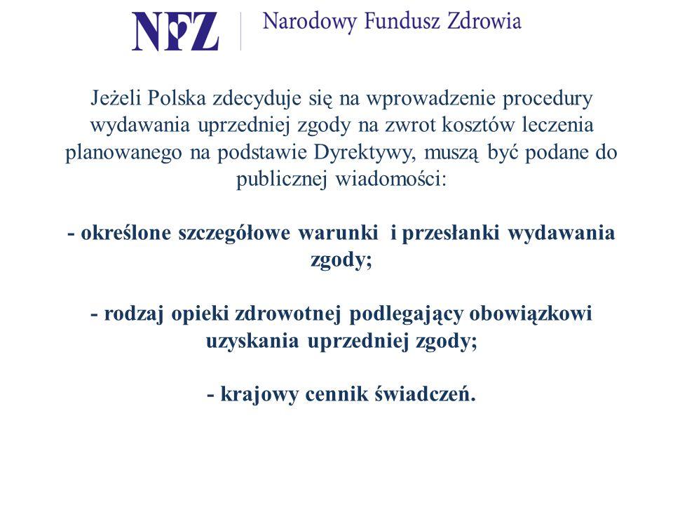 Jeżeli Polska zdecyduje się na wprowadzenie procedury wydawania uprzedniej zgody na zwrot kosztów leczenia planowanego na podstawie Dyrektywy, muszą być podane do publicznej wiadomości: - określone szczegółowe warunki i przesłanki wydawania zgody; - rodzaj opieki zdrowotnej podlegający obowiązkowi uzyskania uprzedniej zgody; - krajowy cennik świadczeń.