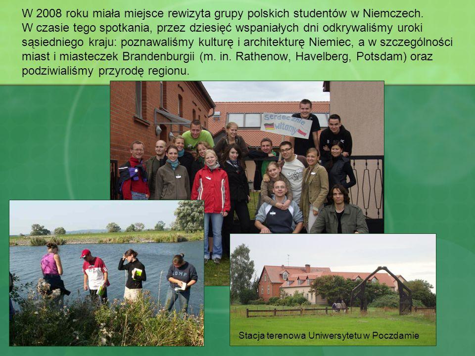 W 2008 roku miała miejsce rewizyta grupy polskich studentów w Niemczech. W czasie tego spotkania, przez dziesięć wspaniałych dni odkrywaliśmy uroki sąsiedniego kraju: poznawaliśmy kulturę i architekturę Niemiec, a w szczególności miast i miasteczek Brandenburgii (m. in. Rathenow, Havelberg, Potsdam) oraz podziwialiśmy przyrodę regionu.