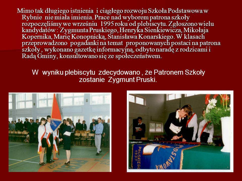 Mimo tak długiego istnienia i ciągłego rozwoju Szkoła Podstawowa w Rybnie nie miała imienia. Prace nad wyborem patrona szkoły rozpoczęliśmy we wrześniu 1995 roku od plebiscytu. Zgłoszono wielu kandydatów : Zygmunta Pruskiego, Henryka Sienkiewicza, Mikołaja Kopernika, Marię Konopnicką, Stanisława Konarskiego. W klasach przeprowadzono pogadanki na temat proponowanych postaci na patrona szkoły , wykonano gazetkę informacyjną, odbyto naradę z rodzicami i Radą Gminy, konsultowano się ze społeczeństwem.