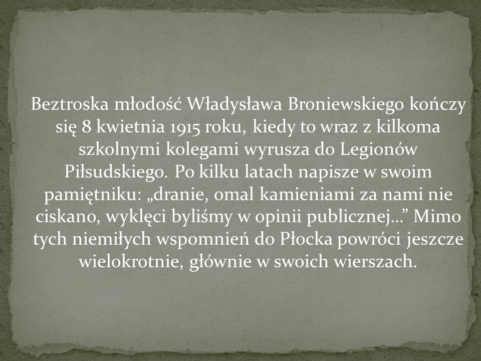 Beztroska młodość Władysława Broniewskiego kończy się 8 kwietnia 1915 roku, kiedy to wraz z kilkoma szkolnymi kolegami wyrusza do Legionów Piłsudskiego.