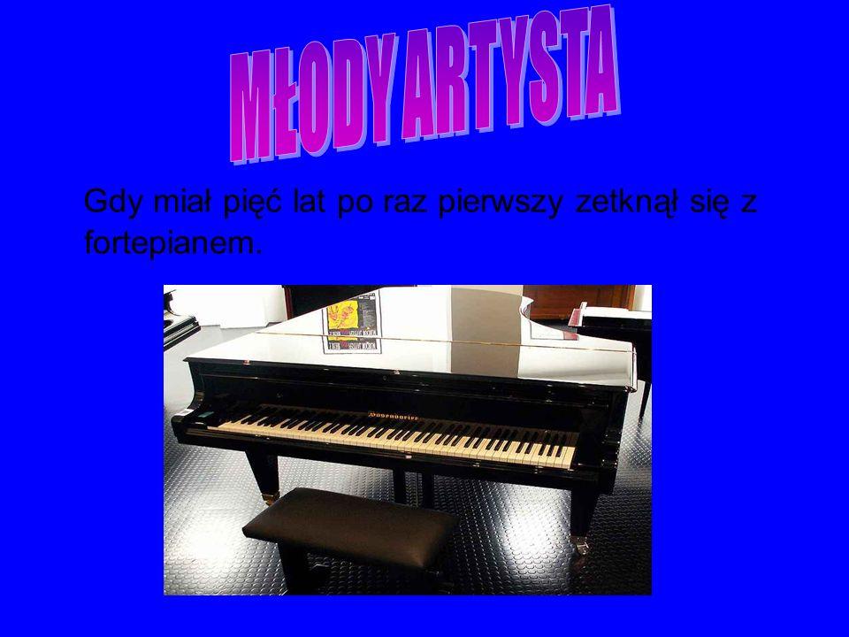 MŁODY ARTYSTA Gdy miał pięć lat po raz pierwszy zetknął się z fortepianem.