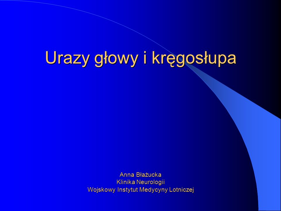 Urazy głowy i kręgosłupa Anna Błażucka Klinika Neurologii Wojskowy Instytut Medycyny Lotniczej