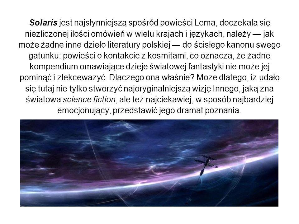 Solaris jest najsłynniejszą spośród powieści Lema, doczekała się niezliczonej ilości omówień w wielu krajach i językach, należy — jak może żadne inne dzieło literatury polskiej — do ścisłego kanonu swego gatunku: powieści o kontakcie z kosmitami, co oznacza, że żadne kompendium omawiające dzieje światowej fantastyki nie może jej pominąć i zlekceważyć.