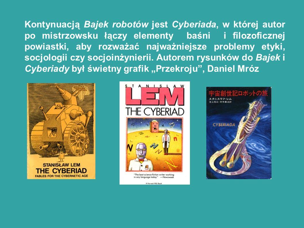 Kontynuacją Bajek robotów jest Cyberiada, w której autor po mistrzowsku łączy elementy baśni i filozoficznej powiastki, aby rozważać najważniejsze problemy etyki, socjologii czy socjoinżynierii.