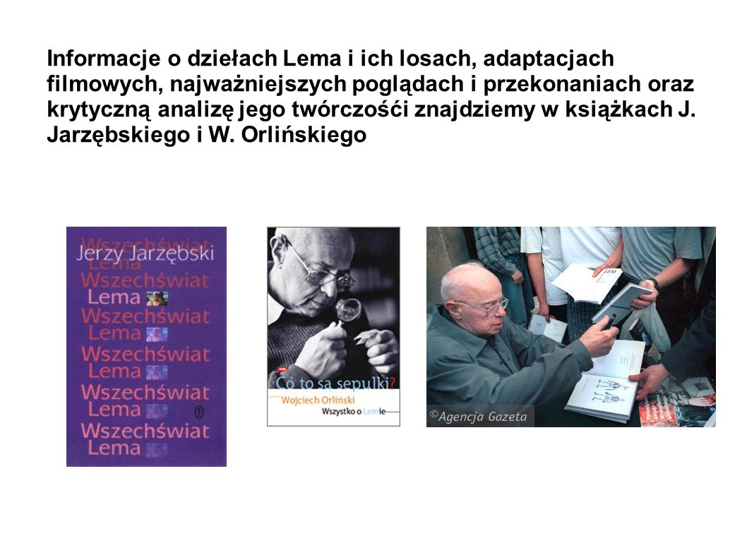 Informacje o dziełach Lema i ich losach, adaptacjach filmowych, najważniejszych poglądach i przekonaniach oraz krytyczną analizę jego twórczośći znajdziemy w książkach J.