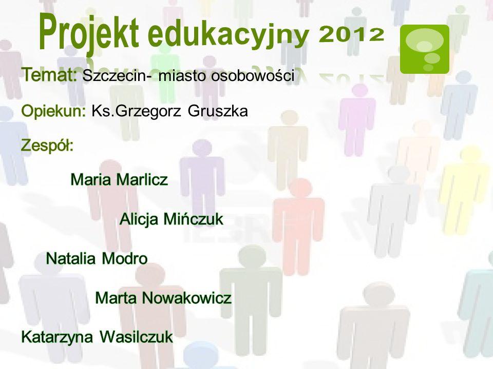 Projekt edukacyjny 2012 Temat: Szczecin- miasto osobowości