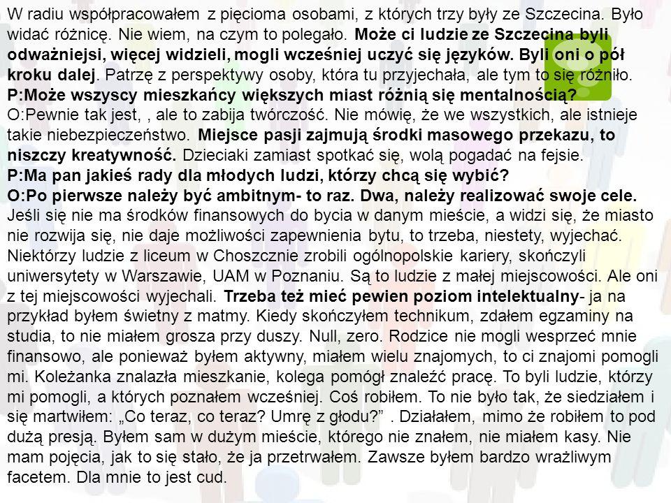 W radiu współpracowałem z pięcioma osobami, z których trzy były ze Szczecina. Było widać różnicę. Nie wiem, na czym to polegało. Może ci ludzie ze Szczecina byli odważniejsi, więcej widzieli, mogli wcześniej uczyć się języków. Byli oni o pół kroku dalej. Patrzę z perspektywy osoby, która tu przyjechała, ale tym to się różniło.
