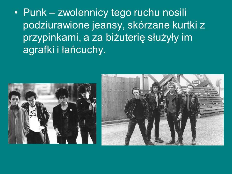 Punk – zwolennicy tego ruchu nosili podziurawione jeansy, skórzane kurtki z przypinkami, a za biżuterię służyły im agrafki i łańcuchy.