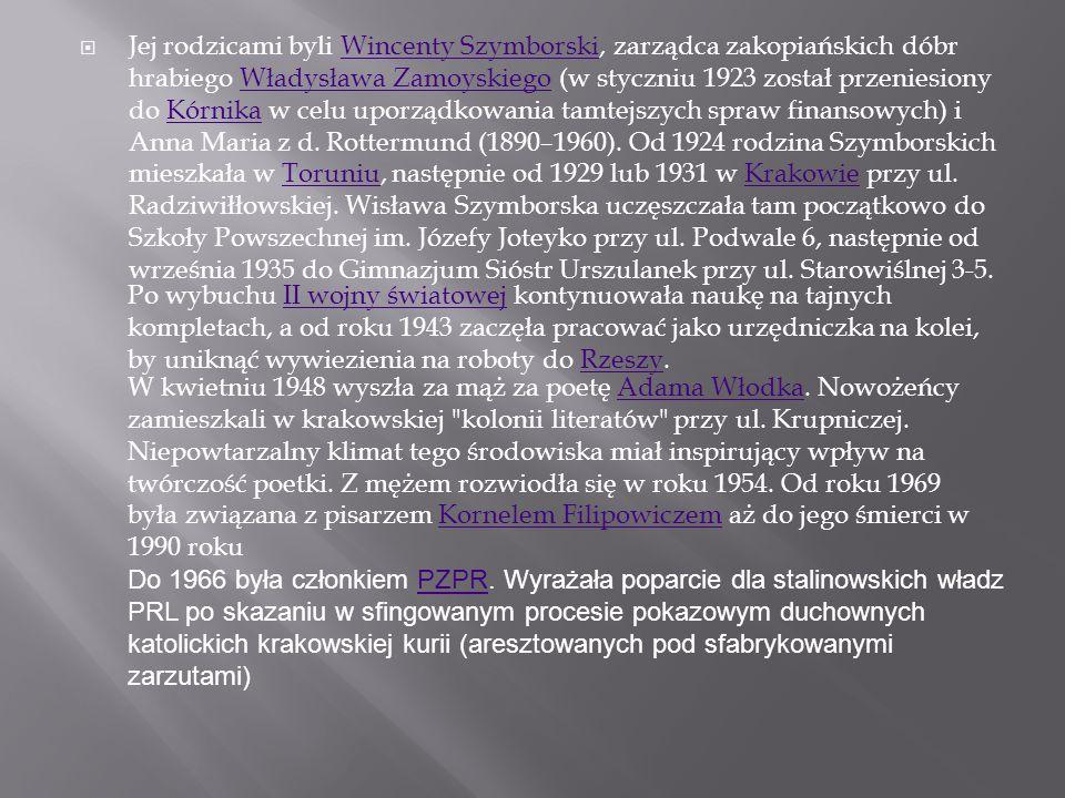 Jej rodzicami byli Wincenty Szymborski, zarządca zakopiańskich dóbr hrabiego Władysława Zamoyskiego (w styczniu 1923 został przeniesiony do Kórnika w celu uporządkowania tamtejszych spraw finansowych) i Anna Maria z d. Rottermund (1890–1960). Od 1924 rodzina Szymborskich mieszkała w Toruniu, następnie od 1929 lub 1931 w Krakowie przy ul. Radziwiłłowskiej. Wisława Szymborska uczęszczała tam początkowo do Szkoły Powszechnej im. Józefy Joteyko przy ul. Podwale 6, następnie od września 1935 do Gimnazjum Sióstr Urszulanek przy ul. Starowiślnej 3-5.