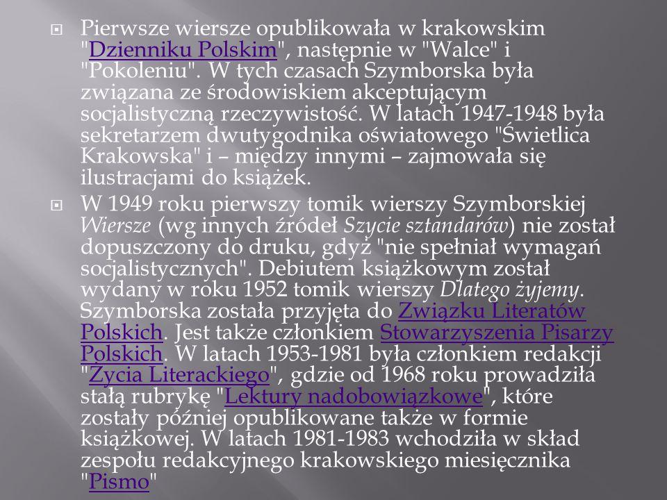 Pierwsze wiersze opublikowała w krakowskim Dzienniku Polskim , następnie w Walce i Pokoleniu . W tych czasach Szymborska była związana ze środowiskiem akceptującym socjalistyczną rzeczywistość. W latach 1947-1948 była sekretarzem dwutygodnika oświatowego Świetlica Krakowska i – między innymi – zajmowała się ilustracjami do książek.