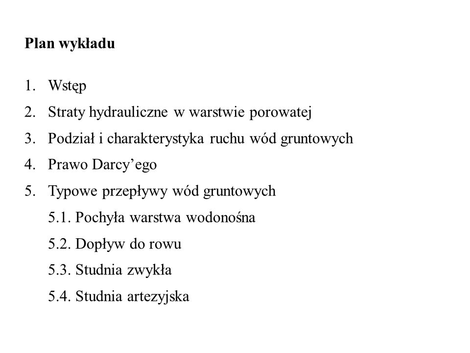 Plan wykładu Wstęp. Straty hydrauliczne w warstwie porowatej. Podział i charakterystyka ruchu wód gruntowych.