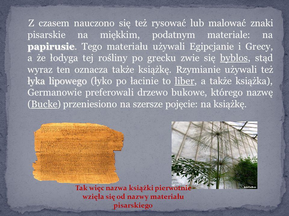 Z czasem nauczono się też rysować lub malować znaki pisarskie na miękkim, podatnym materiale: na papirusie. Tego materiału używali Egipcjanie i Grecy, a że łodyga tej rośliny po grecku zwie się byblos, stąd wyraz ten oznacza także książkę. Rzymianie używali też łyka lipowego (łyko po łacinie to liber, a także książka), Germanowie preferowali drzewo bukowe, którego nazwę (Bucke) przeniesiono na szersze pojęcie: na książkę.