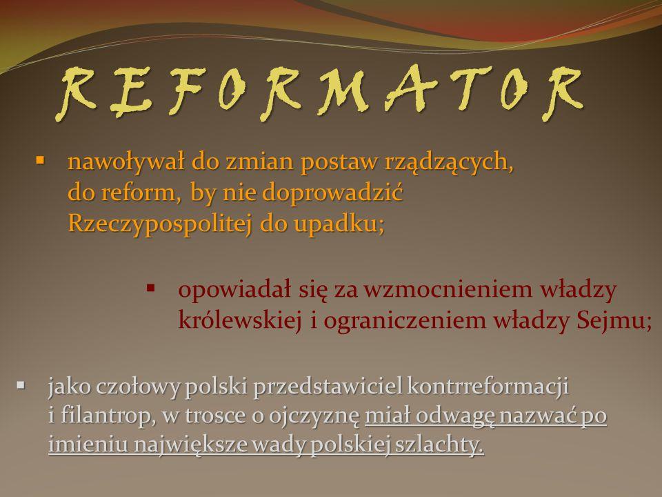 R E F O R M A T O R nawoływał do zmian postaw rządzących, do reform, by nie doprowadzić Rzeczypospolitej do upadku;
