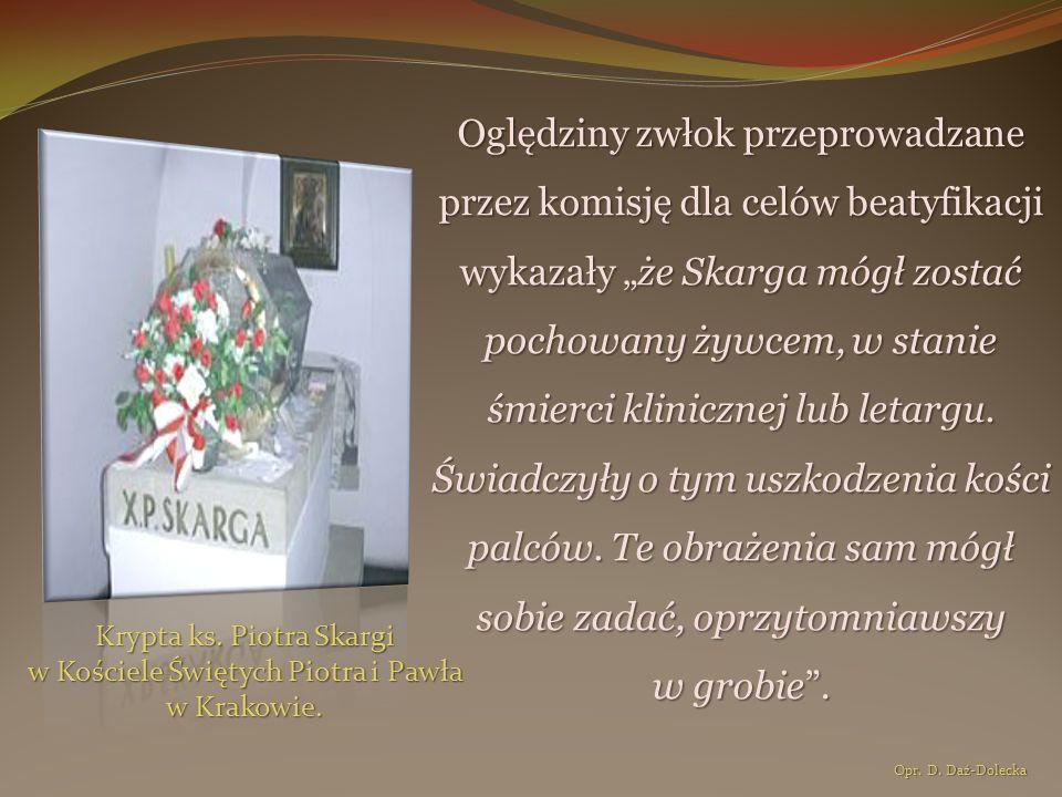"""Oględziny zwłok przeprowadzane przez komisję dla celów beatyfikacji wykazały """"że Skarga mógł zostać pochowany żywcem, w stanie śmierci klinicznej lub letargu. Świadczyły o tym uszkodzenia kości palców. Te obrażenia sam mógł sobie zadać, oprzytomniawszy w grobie ."""