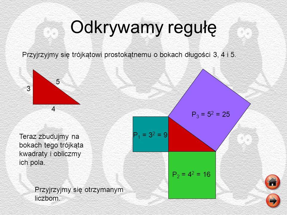 Odkrywamy regułę Przyjrzyjmy się trójkątowi prostokątnemu o bokach długości 3, 4 i 5. 5. 3. 4. P3 = 52 = 25.