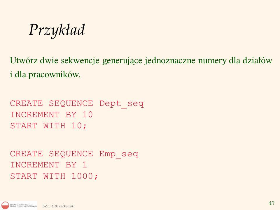 Przykład Utwórz dwie sekwencje generujące jednoznaczne numery dla działów i dla pracowników. CREATE SEQUENCE Dept_seq.