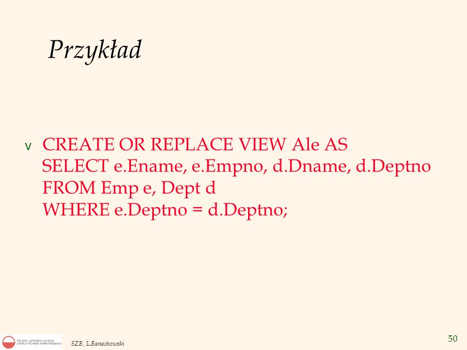 Przykład CREATE OR REPLACE VIEW Ale AS SELECT e.Ename, e.Empno, d.Dname, d.Deptno FROM Emp e, Dept d WHERE e.Deptno = d.Deptno;
