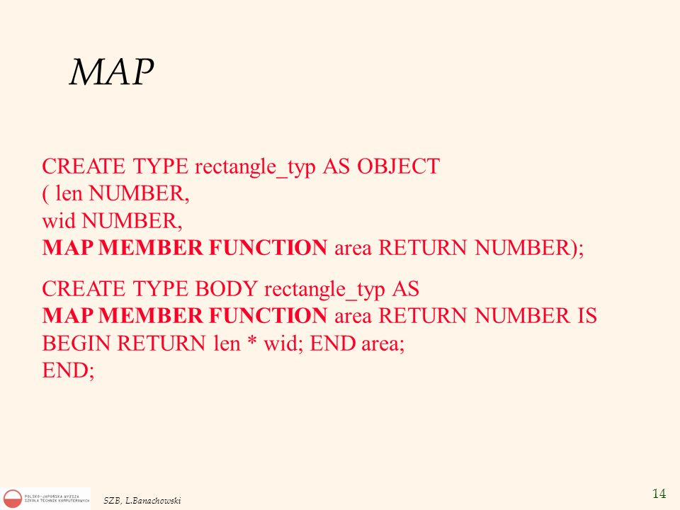 MAPCREATE TYPE rectangle_typ AS OBJECT ( len NUMBER, wid NUMBER, MAP MEMBER FUNCTION area RETURN NUMBER);
