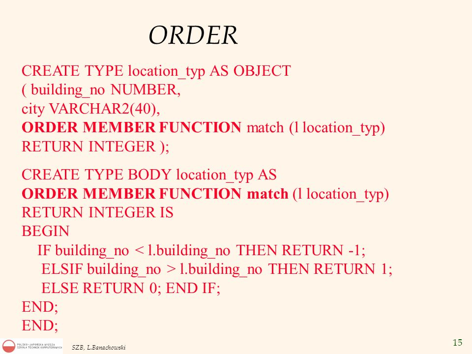 ORDER CREATE TYPE location_typ AS OBJECT ( building_no NUMBER, city VARCHAR2(40), ORDER MEMBER FUNCTION match (l location_typ) RETURN INTEGER );