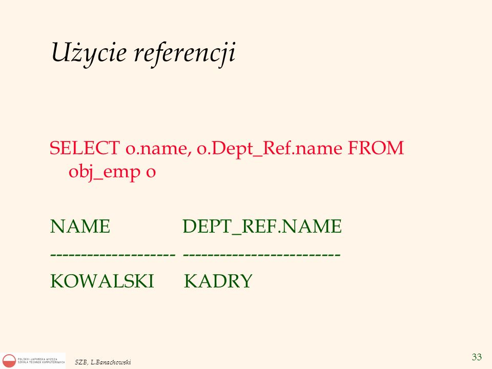 Użycie referencji SELECT o.name, o.Dept_Ref.name FROM obj_emp o